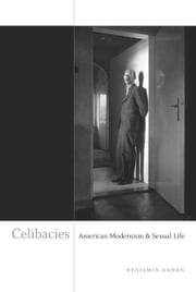 Celibacies - American Modernism and Sexual Life ebook by Benjamin Kahan