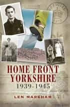 Homefront Yorkshire, 1939–1945 ebook by Len Markham