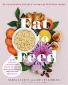 Eat to Feed - 80 Nourishing Recipes for Breastfeeding Moms ebook by Eliza Larson, Kristy Kohler