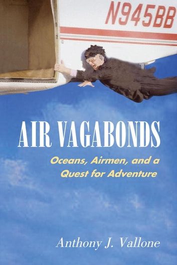 Air Vagabonds - Oceans, Airmen, and a Quest for Adventure ebook by Anthony J. Vallone
