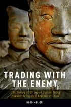 Trading with the Enemy - The Making of US Export Control Policy toward the People's Republic of China ebook by Hugo Meijer