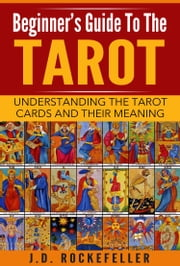 Beginner's Guide to the Tarot: Understanding Tarot Cards and Their Meaning ebook by J.D. Rockefeller