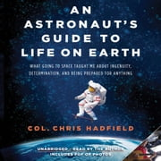 An Astronaut's Guide to Life on Earth - What Going to Space Taught Me About Ingenuity, Determination, and Being Prepared for Anything audiobook by Chris Hadfield