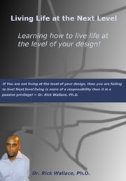 Living Life at the Next Level ~ Learning How to Live Life at the Level of Your Design! ebook by Dr. Rick Wallace Ph.D