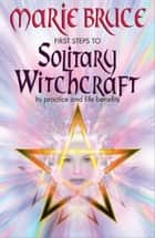 First Steps to Solitary Witchcraft ebook by Marie Bruce