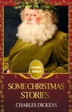SOME CHRISTMAS STORIES Classic Novels: New Illustrated ebook by Charles Dickens