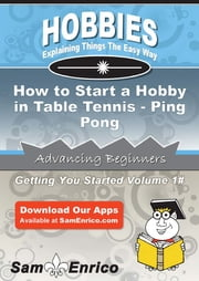 How to Start a Hobby in Table Tennis - Ping Pong - How to Start a Hobby in Table Tennis - Ping Pong ebook by Rodrigo Zimmer