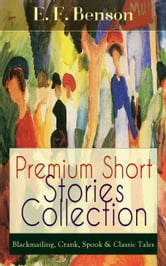 Premium Short Stories Collection - Blackmailing, Crank, Spook & Classic Tales ebook by E. F. Benson
