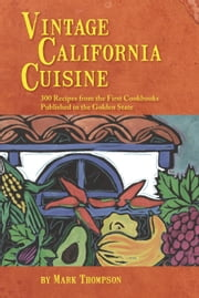 Vintage California Cuisine - 300 Recipes from the First Cookbooks Published in the Golden State ebook by Mark Thompson