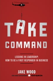 Take Command - Lessons in Leadership: How to Be a First Responder in Business ebook by Jake Wood
