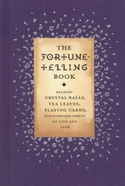 The Fortune-Telling Book - Reading Crystal Balls, Tea Leaves, Playing Cards, and Everyday Omens of Love and Luck ebook by Gillian Kemp