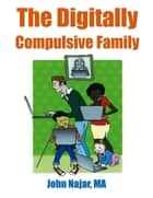 The Digitally Compulsive Family ebook by John Najar, MA