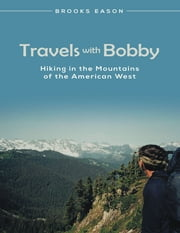 Travels With Bobby: Hiking In the Mountains of the American West ebook by Brooks Eason