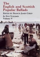 The English and Scottish Popular Ballads, Vol. 5 ebook by Francis James Child