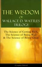 The Wisdom of Wallace D. Wattles Trilogy: The Science of Getting Rich, The Science of Being Well & The Science of Being Great (Complete Edition): From one of the New Thought pioneers, author of How to Promote Yourself, New Science of Living and Heali ebook by Wallace  D.  Wattles