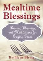 Mealtime Blessings: Prayers, Blessings, and Meditations for Saying Grace ebook by Blease, Kathleen