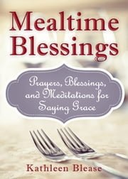 Mealtime Blessings: Prayers, Blessings, and Meditations for Saying Grace - Prayers, Blessings, and Meditations for Saying Grace ebook by Blease, Kathleen