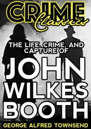 The Life, Crime, And Capture Of John Wilkes Booth ebook by George Alfred Townsend