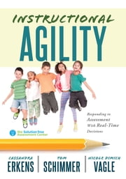 Instructional Agility - Responding to Assessment with Real-Time Decisions (Learn to Quickly Improve School Culture and Student Learning) ebook by Tom Schimmer, Nicole Dimich Vagle, Cassandra Erkens