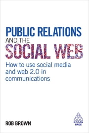 Public Relations and the Social Web - How to Use Social Media and Web 2.0 in Communications ebook by Rob Brown