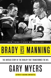 Brady vs Manning - The Untold Story of the Rivalry That Transformed the NFL ebook by Gary Myers