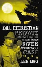 Bill Christian Private Investigator in: The Yadkin River Werewolf Case. ebook by Lee King
