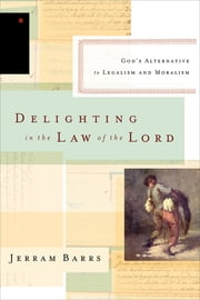 Delighting in the Law of the Lord - God's Alternative to Legalism and Moralism ebook by Jerram Barrs