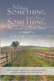 Writing Something that Means Something - A Collection of Short Stories ebook by Barbara J. Little