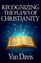 Recognizing The Flaws Of Christianity ebook by Van Davis