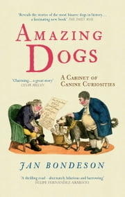 Amazing Dogs - A Cabinet of Canine Curiosities ebook by Jan Bondeson