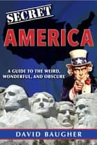 Secret America: A Guide to the Weird, Wonderful, and Obscure ebook by David Baugher