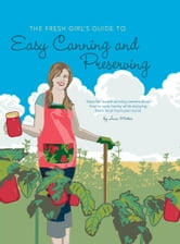The Fresh Girl's Guide to Easy Canning and Preserving ebook by Ana Micka