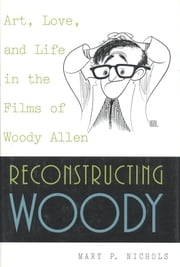 Reconstructing Woody - Art, Love, and Life in the Films of Woody Allen ebook by Mary P. Nichols