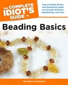 The Complete Idiot's Guide to Beading Basics - Easy-to-Follow Photos and Illustrations Guide You Through Wirework, Embellishing, and More ebook by Georgene Lockwood