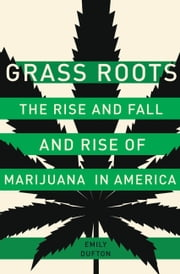 Grass Roots - The Rise and Fall and Rise of Marijuana in America ebook by Emily Dufton