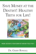 SAVE MONEY AT THE DENTIST! HEALTY TEETH FOR LIFE! ebook by Dr Garry Bonsall