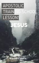 Apostolic Training School Lessons: Jesus ebook by Kayode Crown