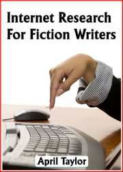 Internet Research For Fiction Writers ebook by April Taylor