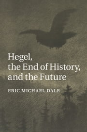 Hegel, the End of History, and the Future ebook by Eric Michael Dale