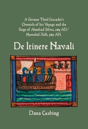A German Third Crusader's Chronicle of his Voyage and the Siege of Almohad Silves, 1189 AD / Muwahid Xelb, 585 AH: De itinere navali ebook by Cushing, Dana