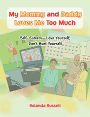 My Mommy and Daddy Loves Me Too Much: Self-Esteem—Love Yourself; Don't Hurt Yourself ebook by Rolanda Russell