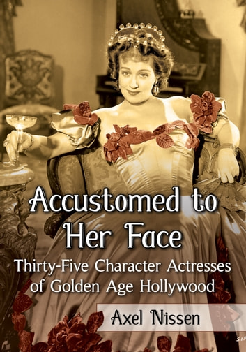 Accustomed to Her Face - Thirty-Five Character Actresses of Golden Age Hollywood ebook by Axel Nissen