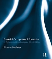 Powerful Occupational Therapists - A Community of Professionals, 1950-1980 ebook by Christine Olga Peters