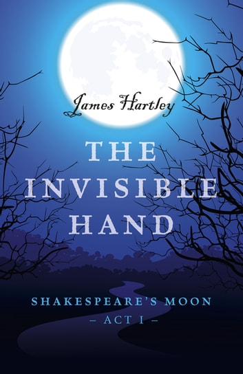 The Invisible Hand - Shakespeare's Moon, Act I ebook by James Hartley