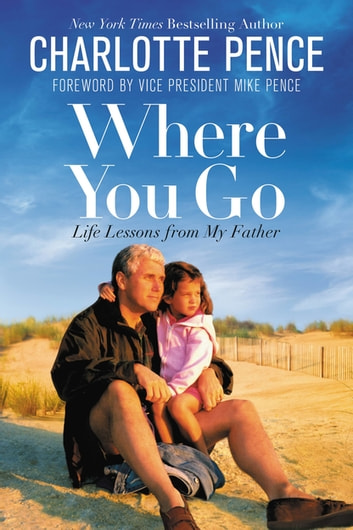 Where You Go - Life Lessons from My Father ebook by Charlotte Pence
