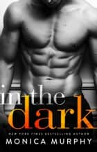 In The Dark ebook by Monica Murphy