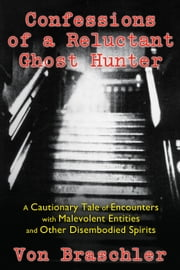 Confessions of a Reluctant Ghost Hunter - A Cautionary Tale of Encounters with Malevolent Entities and Other Disembodied Spirits ebook by Von Braschler,Jim Harold
