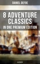 8 ADVENTURE CLASSICS IN ONE PREMIUM EDITION (Illustrated) - Robinson Crusoe, Captain Singleton, Memoirs of a Cavalier, Colonel Jack, Moll Flanders, Roxana, The Consolidator ebook by Daniel Defoe, N. C. Wyeth, John W. Dunsmore