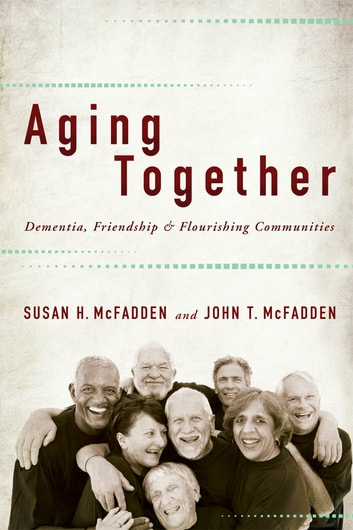 Aging Together - Dementia, Friendship, and Flourishing Communities ebook by Susan H. McFadden,John T. McFadden