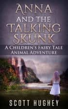 Anna And The Talking Skunk: A Children's Fairy Tale ebook by Scott Hughey